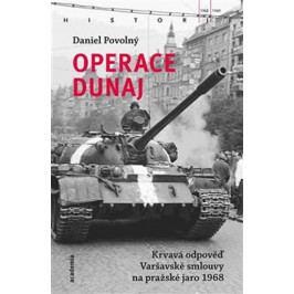 Povolný Daniel: Operace Dunaj - Krvavá odpověď Varšavské smlouvy na pražské jaro 1968