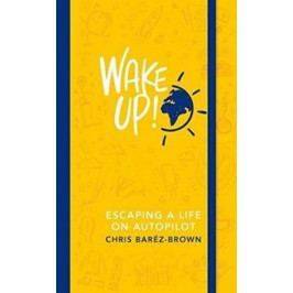 Baréz-Brown Chris: Wake Up! : Escaping a Life on Autopilot