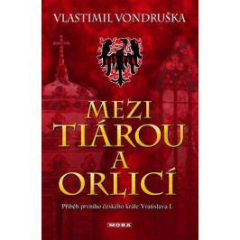 Vondruška Vlastimil: Mezi tiárou a orlicí - Příběh prvního českého krále Vratislava I.