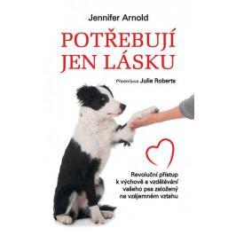 Arnold Jennifer: Potřebují jen lásku - Revoluční přístup k výchově a vzdělávání vašeho psa založený