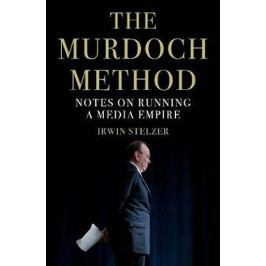 Stelzer Irwin: The Murdoch Method : Notes on Running a Media Empire