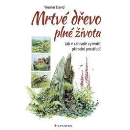 Werner David: Mrtvé dřevo plné života - Jak v zahradě vytvořit přírodní prostředí